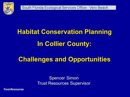 Habitat Conservation Planning In Collier County: Challenges and Opportunities Trust Resources South Florida Ecological Services Office - Vero Beach Spencer.