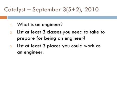 Catalyst – September 3(5+2), 2010 1. What is an engineer? 2. List at least 3 classes you need to take to prepare for being an engineer? 3. List at least.