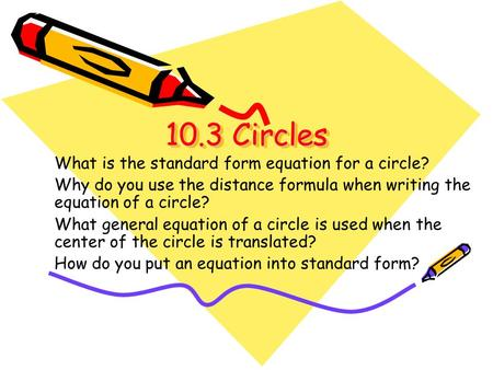 10.3 Circles 10.3 Circles What is the standard form equation for a circle? Why do you use the distance formula when writing the equation of a circle? What.