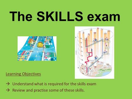 The SKILLS exam Learning Objectives  Understand what is required for the skills exam  Review and practise some of these skills.