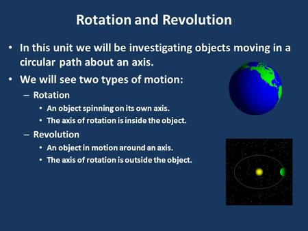 Rotation and Revolution In this unit we will be investigating objects moving in a circular path about an axis. We will see two types of motion: – Rotation.