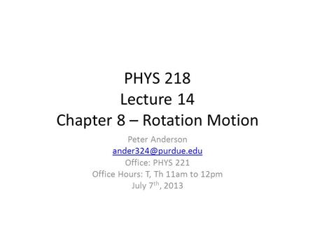 PHYS 218 Lecture 14 Chapter 8 – Rotation Motion Peter Anderson Office: PHYS 221 Office Hours: T, Th 11am to 12pm July 7 th, 2013.