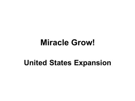 Miracle Grow! United States Expansion. The Beginning * 1803: Louisiana Purchase signed * The territory cost $15 million. Thomas Jefferson was the president.