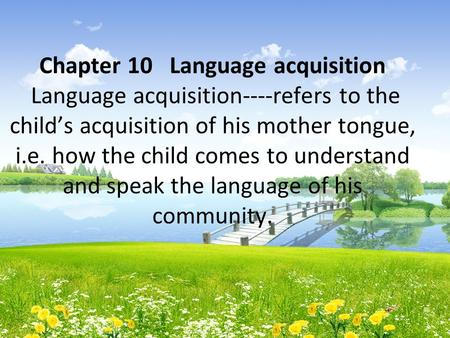 Chapter 10 Language acquisition Language acquisition----refers to the child's acquisition of his mother tongue, i.e. how the child comes to understand.