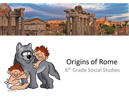 Origins of Rome 6 th Grade Social Studies. 1) What describes the Legend of the Founding of Rome?