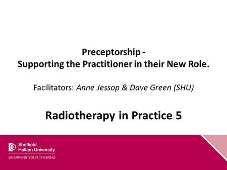 Preceptorship - Supporting the Practitioner in their New Role. Facilitators: Anne Jessop & Dave Green (SHU) Radiotherapy in Practice 5.