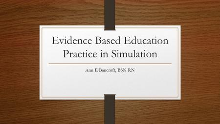 Evidence Based Education Practice in Simulation Ann E Bancroft, BSN RN.