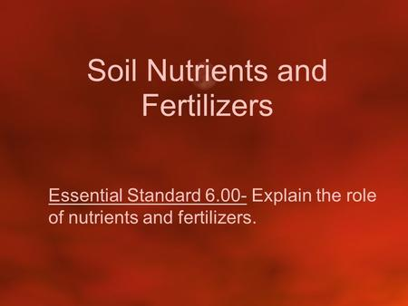 Soil Nutrients and Fertilizers Essential Standard 6.00- Explain the role of nutrients and fertilizers.