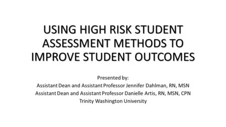 USING HIGH RISK STUDENT ASSESSMENT METHODS TO IMPROVE STUDENT OUTCOMES Presented by: Assistant Dean and Assistant Professor Jennifer Dahlman, RN, MSN Assistant.