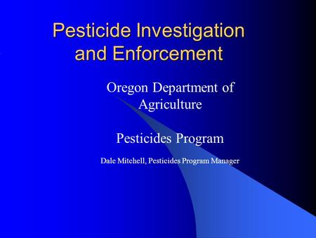 Pesticide Investigation and Enforcement Oregon Department of Agriculture Pesticides Program Dale Mitchell, Pesticides Program Manager.