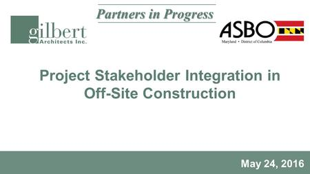 Project Stakeholder Integration in Off-Site Construction May 24, 2016 Partners in Progress.