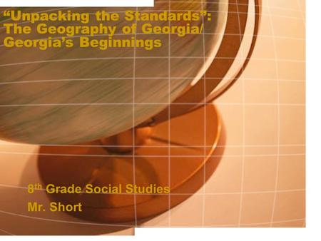 """Unpacking the Standards"": The Geography of Georgia/ Georgia's Beginnings 8 th Grade Social Studies Mr. Short."
