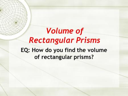 Volume of Rectangular Prisms EQ: How do you find the volume of rectangular prisms?