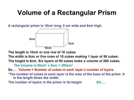 Volume of a Rectangular Prism A rectangular prism is 10cm long, 5 cm wide and 6cm high. 6cm 5cm 10cm The length is 10cm or one row of 10 cubes The width.