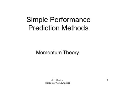 © L. Sankar Helicopter Aerodynamics 1 Simple Performance Prediction Methods Momentum Theory.