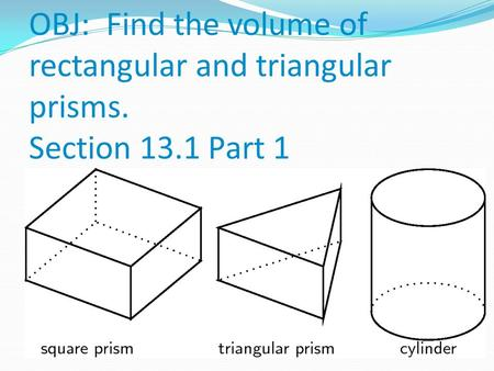 OBJ: Find the volume of rectangular and triangular prisms. Section 13.1 Part 1.