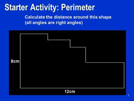 Starter Activity: Perimeter 1 Calculate the distance around this shape (all angles are right angles)