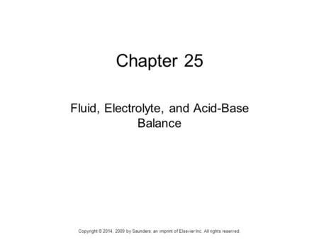 Chapter 25 Fluid, Electrolyte, and Acid-Base Balance Copyright © 2014, 2009 by Saunders, an imprint of Elsevier Inc. All rights reserved.