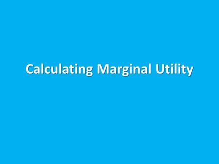 Calculating Marginal Utility. Marginal Utility Is the extra satisfaction generated from consuming one more unit of a good Is the extra satisfaction generated.