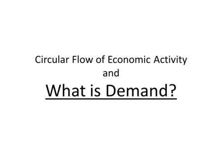 Circular Flow of Economic Activity and What is Demand?