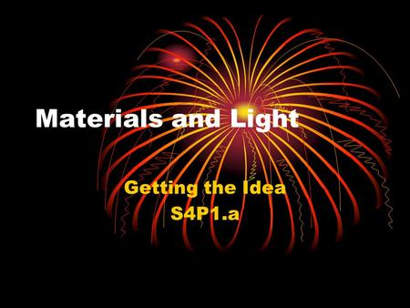 Materials and Light Getting the Idea S4P1.a. Light Light is a type of energy that you can see. It moves from place to place. The amount of light that.