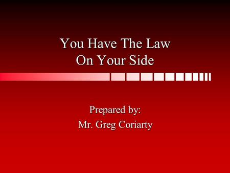 You Have The Law On Your Side Prepared by: Mr. Greg Coriarty.