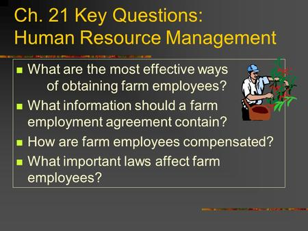 Ch. 21 Key Questions: Human Resource Management What are the most effective ways of obtaining farm employees? What information should a farm employment.