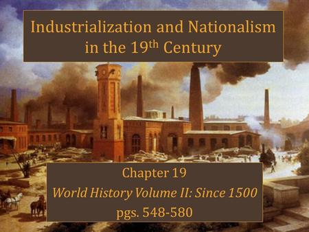 Industrialization and Nationalism in the 19 th Century Chapter 19 World History Volume II: Since 1500 pgs. 548-580.