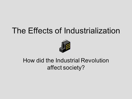 The Effects of Industrialization How did the Industrial Revolution affect society?