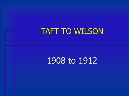 TAFT TO WILSON 1908 to 1912. Taft Tackles the Tariff Issue n Called a special session of Congress in 1909 n Fulfilling a campaign pledge, Taft called.