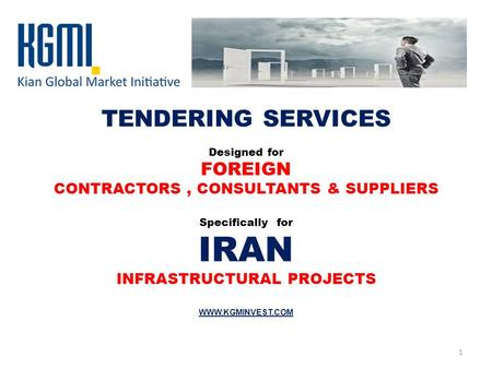 TENDERING SERVICES Designed for FOREIGN CONTRACTORS, CONSULTANTS & SUPPLIERS Specifically for IRAN INFRASTRUCTURAL PROJECTS WWW.KGMINVEST.COM 1.