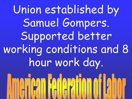 Union established by Samuel Gompers. Supported better working conditions and 8 hour work day.