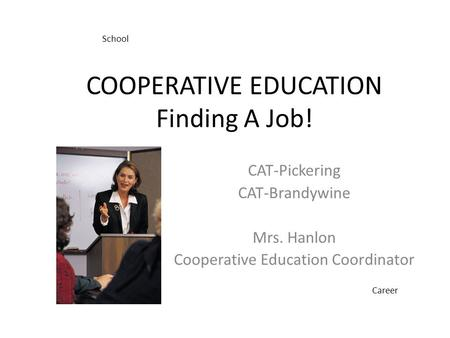 COOPERATIVE EDUCATION Finding A Job! CAT-Pickering CAT-Brandywine Mrs. Hanlon Cooperative Education Coordinator School Career.