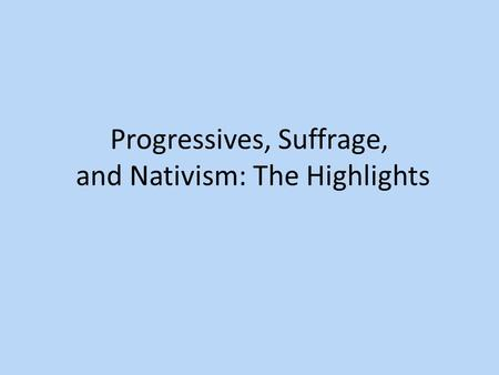 Progressives, Suffrage, and Nativism: The Highlights.