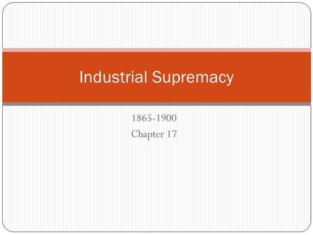 1865-1900 Chapter 17 Industrial Supremacy. Technological Revolution Electric Power – needed own generator Thomas Edison Hundreds of patents No formal.