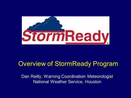 Dan Reilly, Warning Coordination Meteorologist National Weather Service, Houston Overview of StormReady Program.