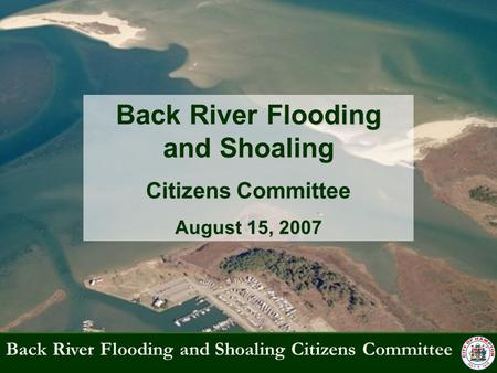 Back River Flooding and Shoaling Citizens Committee Back River Flooding and Shoaling Citizens Committee August 15, 2007.