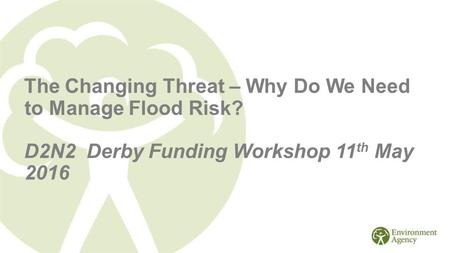 The Changing Threat – Why Do We Need to Manage Flood Risk? D2N2 Derby Funding Workshop 11 th May 2016.