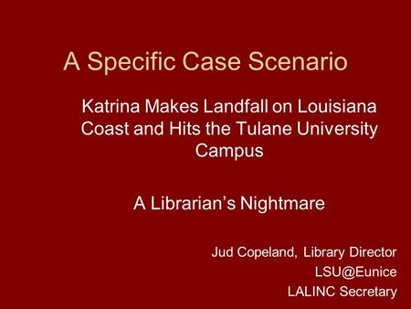 A Specific Case Scenario Katrina Makes Landfall on Louisiana Coast and Hits the Tulane University Campus A Librarian's Nightmare Jud Copeland, Library.