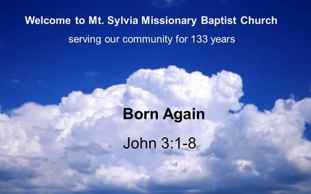 John 3:1-8 Born Again serving our community for 133 years Welcome to Mt. Sylvia Missionary Baptist Church.
