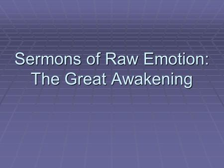 "Sermons of Raw Emotion: The Great Awakening. What was the Great Awakening?  Religious revival movement.  Evangelicalism-- ""new birth"" is the ultimate."