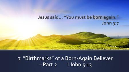 "7 ""Birthmarks"" of a Born-Again Believer – Part 2 I John 5:13 Jesus said… ""You must be born again."" John 3:7."