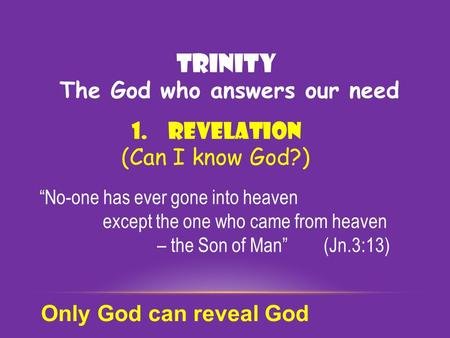 "TRINITY 1.Revelation (Can I know God?) ""No-one has ever gone into heaven except the one who came from heaven – the Son of Man"" (Jn.3:13) Only God can reveal."