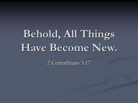 Behold, All Things Have Become New. 2 Corinthians 5:17.