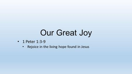 Our Great Joy 1 Peter 1:3-9 Rejoice in the living hope found in Jesus.