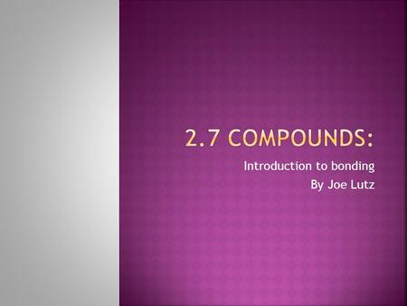 Introduction to bonding By Joe Lutz.  All elements in nature occur in chemical combination or bonding  Only a few elements known as the Noble Gases.