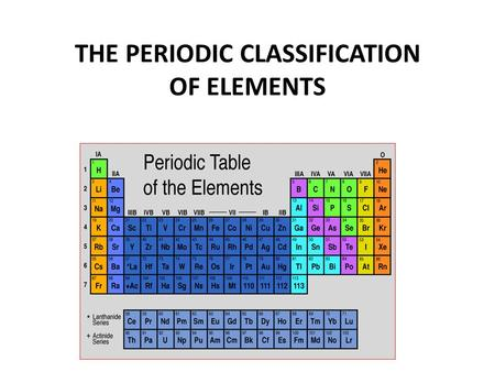 THE PERIODIC CLASSIFICATION OF ELEMENTS. Dmitri Mendeleev (1834 – 1907) A High School Science Teacher! He saw a pattern in the way the known elements.
