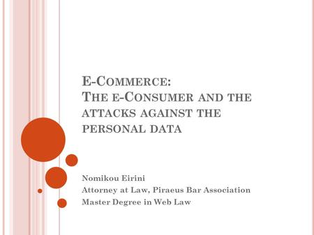 E-C OMMERCE : T HE E -C ONSUMER AND THE ATTACKS AGAINST THE PERSONAL DATA Nomikou Eirini Attorney at Law, Piraeus Bar Association Master Degree in Web.