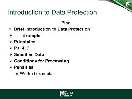 Introduction to Data Protection Plan »Brief Introduction to Data Protection  Example  Principles  P3, 4, 7  Sensitive Data  Conditions for Processing.