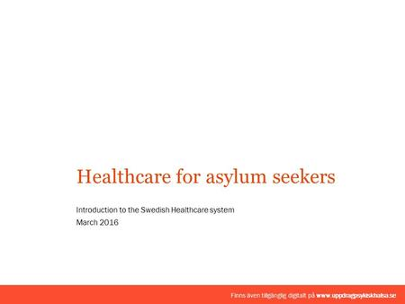 Introduction to the Swedish Healthcare system March 2016 Healthcare for asylum seekers Finns även tillgänglig digitalt på www.uppdragpsykiskhalsa.se.